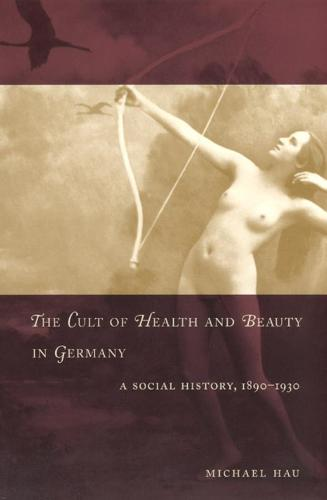 The Cult of Health and Beauty in Germany: A Social History, 1890-1930 (Hardback)