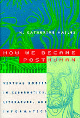 How We Became Posthuman: Virtual Bodies in Cybernetics, Literature and Informatics (Paperback)