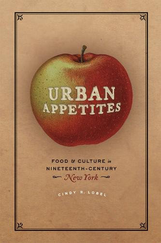 Urban Appetites: Food and Culture in Nineteenth-Century New York - Historical Studies of Urban America (Paperback)