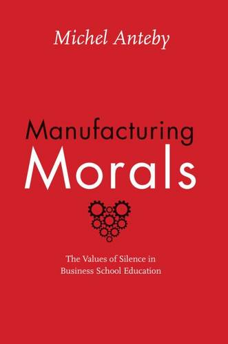 Manufacturing Morals: The Values of Silence in Business School Education (Paperback)