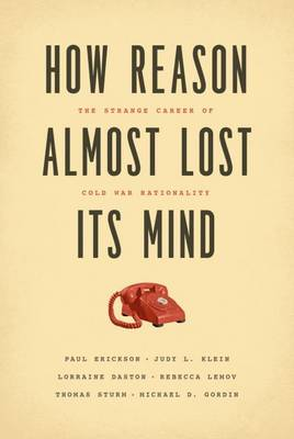 How Reason Almost Lost Its Mind: The Strange Career of Cold War Rationality (Paperback)
