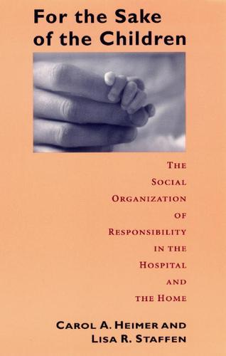 For the Sake of Children: The Social Organization of Responsibility in the Hospital and the Home - Morality and Society Series (Hardback)