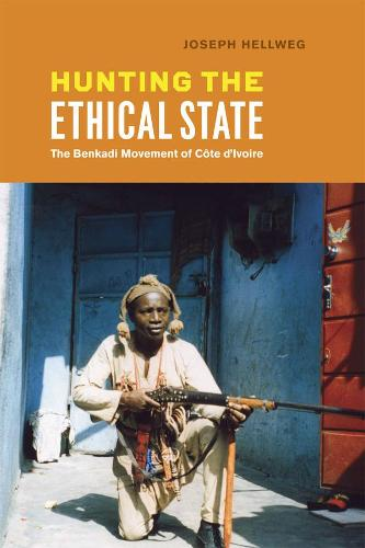 Hunting the Ethical State: The Benkadi Movement of Cote d'Ivoire (Hardback)