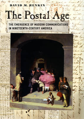 The Postal Age: The Emergence of Modern Communications in Nineteenth-Century America (Paperback)
