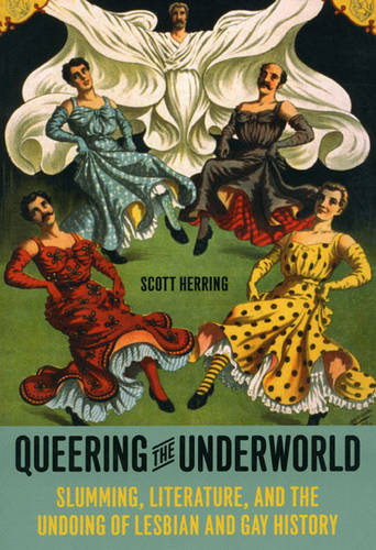 Queering the Underworld: Slumming, Literature, and the Undoing of Lesbian and Gay History (Paperback)