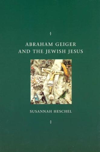 Abraham Geiger and the Jewish Jesus - Chicago Studies in the History of Judaism (Hardback)