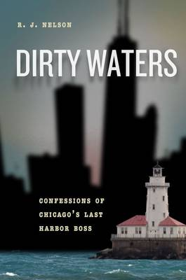 Dirty Waters: Confessions of Chicago's Last Harbor Boss - Chicago Visions and Revisions (Hardback)