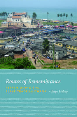 Routes of Remembrance: Refashioning the Slave Trade in Ghana (Hardback)