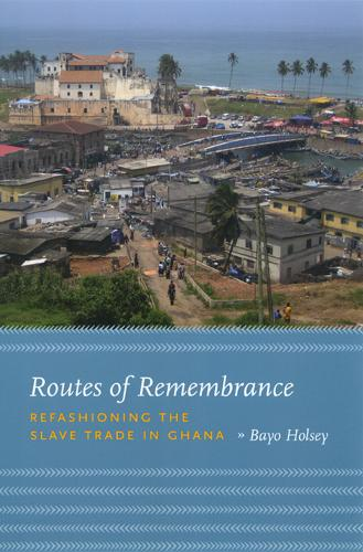 Routes of Remembrance: Refashioning the Slave Trade in Ghana (Paperback)