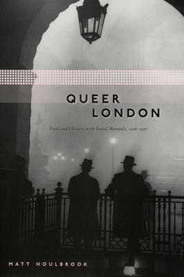 Queer London: Perils and Pleasures in the Sexual Metropolis, 1918-1957 (Hardback)