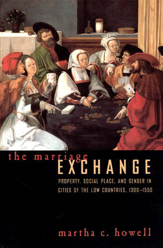 The Marriage Exchange: Property, Social Place, and Gender in the Cities of the Low Countries, 1300-1550 - Women in Culture and Society Series 1998 (Paperback)