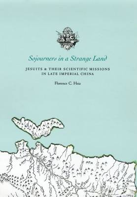 Sojourners in a Strange Land: Jesuits and Their Scientific Missions in Late Imperial China (Hardback)