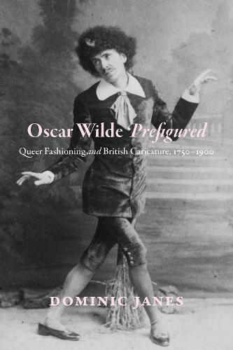 Oscar Wilde Prefigured: Queer Fashioning and British Caricature, 1750-1900 (Hardback)