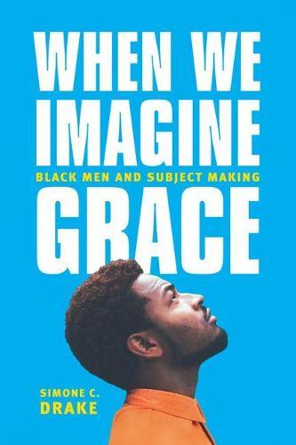 When We Imagine Grace: Black Men and Subject Making (Hardback)