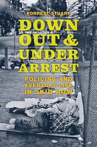 Down, Out, and Under Arrest: Policing and Everyday Life in Skid Row (Hardback)