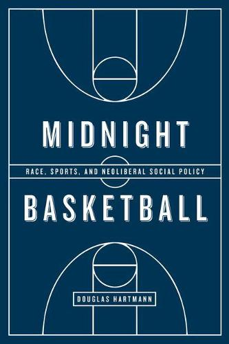 Midnight Basketball: Race, Sports, and Neoliberal Social Policy (Hardback)