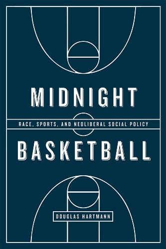 Midnight Basketball: Race, Sports, and Neoliberal Social Policy (Paperback)
