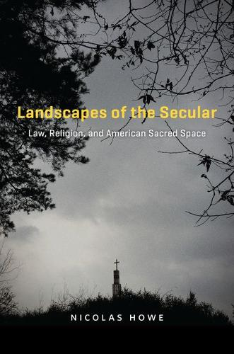 Landscapes of the Secular: Law, Religion, and American Sacred Space (Hardback)