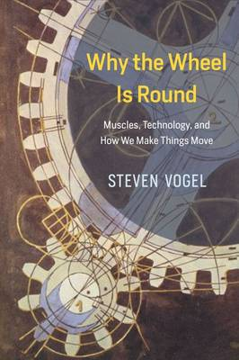 Why the Wheel is Round: Muscles, Technology, and How We Make Things Move (Hardback)