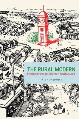 The Rural Modern: Reconstructing the Self and State in Republican China (Hardback)