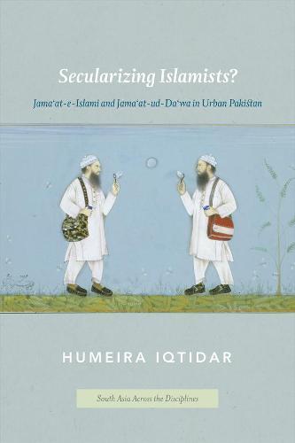 Secularizing Islamists?: Jama'at-e-Islami and Jama'at-ud-Da'wa in Urban Pakistan - South Asia Across the Disciplines (Hardback)