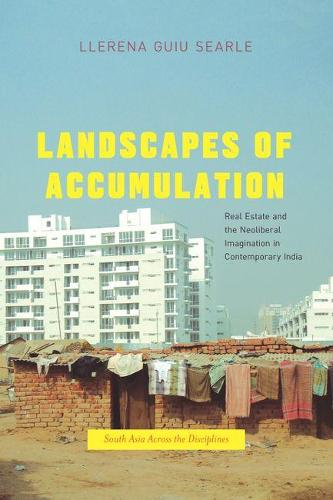 Landscapes of Accumulation: Real Estate and the Neoliberal Imagination in Contemporary India - South Asia Across the Disciplines (Hardback)