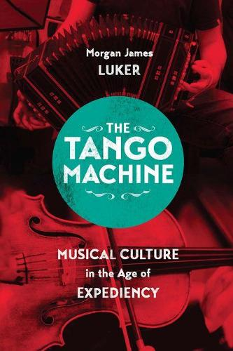 The Tango Machine: Musical Culture in the Age of Expediency - Chicago Studies in Ethnomusicology (Hardback)