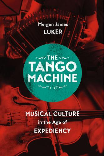 The Tango Machine: Musical Culture in the Age of Expediency - Chicago Studies in Ethnomusicology (Paperback)