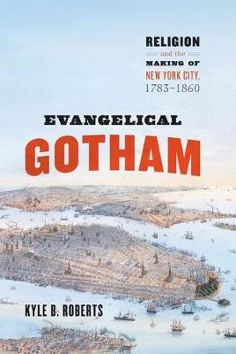 Evangelical Gotham: Religion and the Making of New York City, 1783-1860 - Historical Studies of Urban America (Hardback)