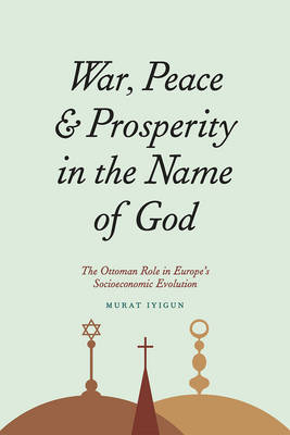 War, Peace, and Prosperity in the Name of God: The Ottoman Role in Europe's Socioeconomic Evolution (Hardback)
