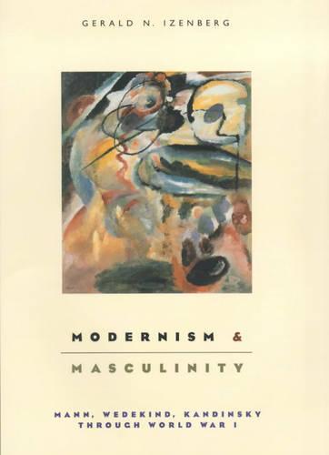Modernism and Masculinity: Mann, Wedekind, Kandinsky Through World War I (Hardback)