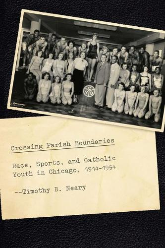 Crossing Parish Boundaries: Race, Sports, and Catholic Youth in Chicago, 1914-1954 - Historical Studies of Urban America (Hardback)