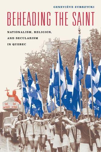 Beheading the Saint: Nationalism, Religion, and Secularism in Quebec (Hardback)