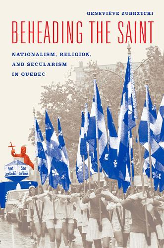 Beheading the Saint: Nationalism, Religion, and Secularism in Quebec (Paperback)