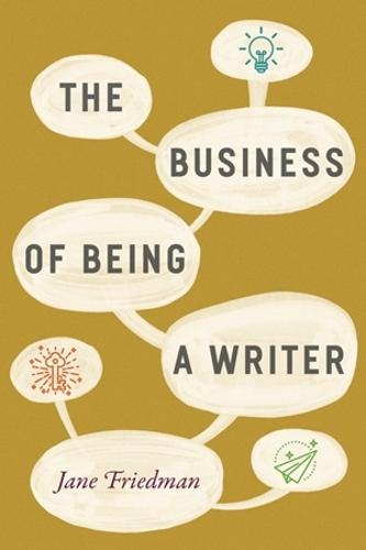 The Business of Being a Writer - Chicago Guides to Writing, Editing, and Publishing (Paperback)