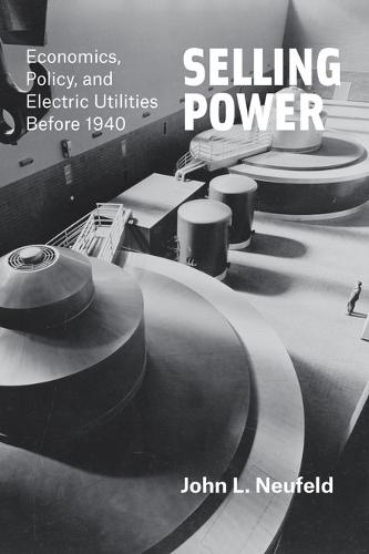 Selling Power: Economics, Policy, and Electric Utilities Before 1940 (Hardback)