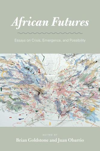 African Futures: Essays on Crisis, Emergence, and Possibility (Hardback)