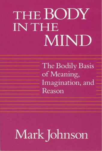 The Body in the Mind: The Bodily Basis of Meaning, Imagination and Reason (Paperback)