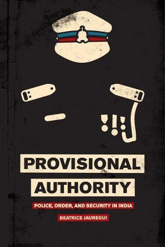 Provisional Authority: Police, Order, and Security in India (Hardback)