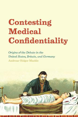 Contesting Medical Confidentiality: Origins of the Debate in the United States, Britain, and Germany (Hardback)