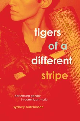 Tigers of a Different Stripe: Performing Gender in Dominican Music - Chicago Studies in Ethnomusicology (Hardback)