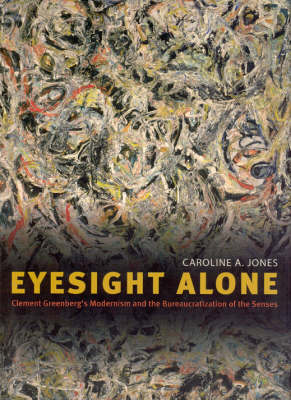Eyesight Alone: Clement Greenberg's Modernism and the Bureaucratization of the Senses (Hardback)