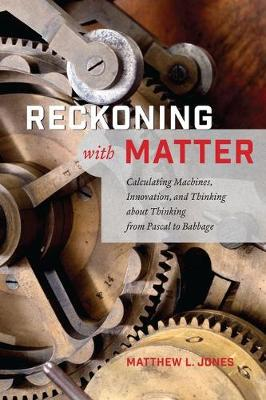 Reckoning with Matter: Calculating Machines, Innovation, and Thinking About Thinking from Pascal to Babbage (Hardback)