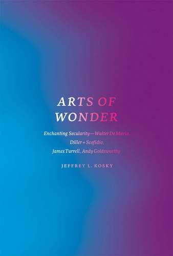 Arts of Wonder: Enchanting Secularity - Walter De Maria, Diller + Scofidio, James Turrell, Andy Goldsworthy - Religion and Postmodernism (Paperback)