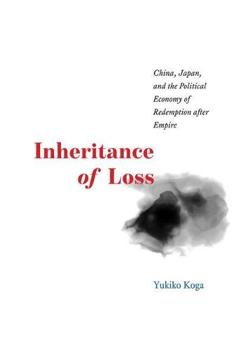 Inheritance of Loss: China, Japan, and the Political Economy of Redemption After Empire - Studies of the Weatherhead East Asian Institute (Hardback)