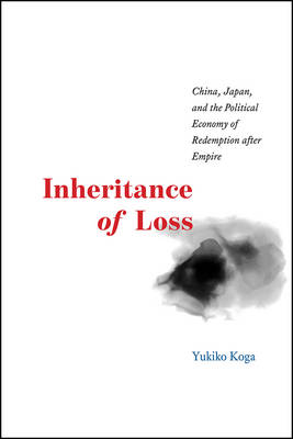 Inheritance of Loss: China, Japan, and the Political Economy of Redemption After Empire - Studies of the Weatherhead East Asian Institute (Paperback)