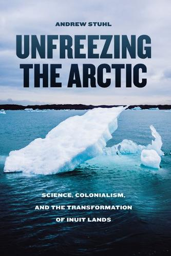 Unfreezing the Arctic: Science, Colonialism, and the Transformation of Inuit Lands (Hardback)