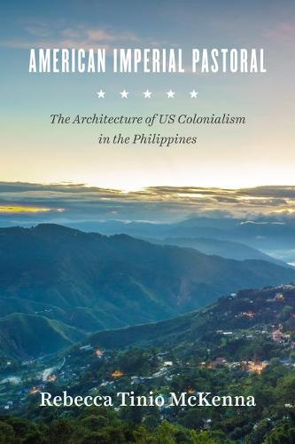 American Imperial Pastoral: The Architecture of Us Colonialism in the Philippines (Hardback)