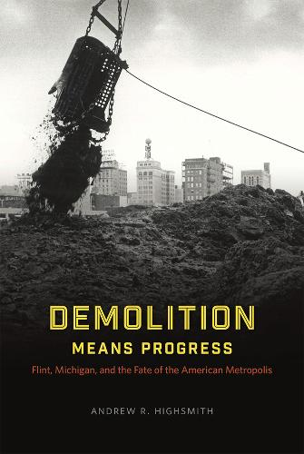 Demolition Means Progress: Flint, Michigan, and the Fate of the American Metropolis - Historical Studies of Urban America (Paperback)