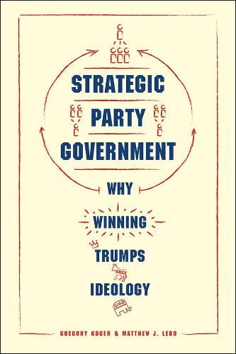 Strategic Party Government: Why Winning Trumps Ideology - Chicago Studies in American Politics (Hardback)